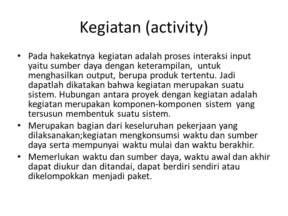 Kegiatan (activity) • Pada hakekatnya kegiatan adalah proses interaksi input yaitu sumber daya dengan keterampilan, untuk menghasilkan output, berupa