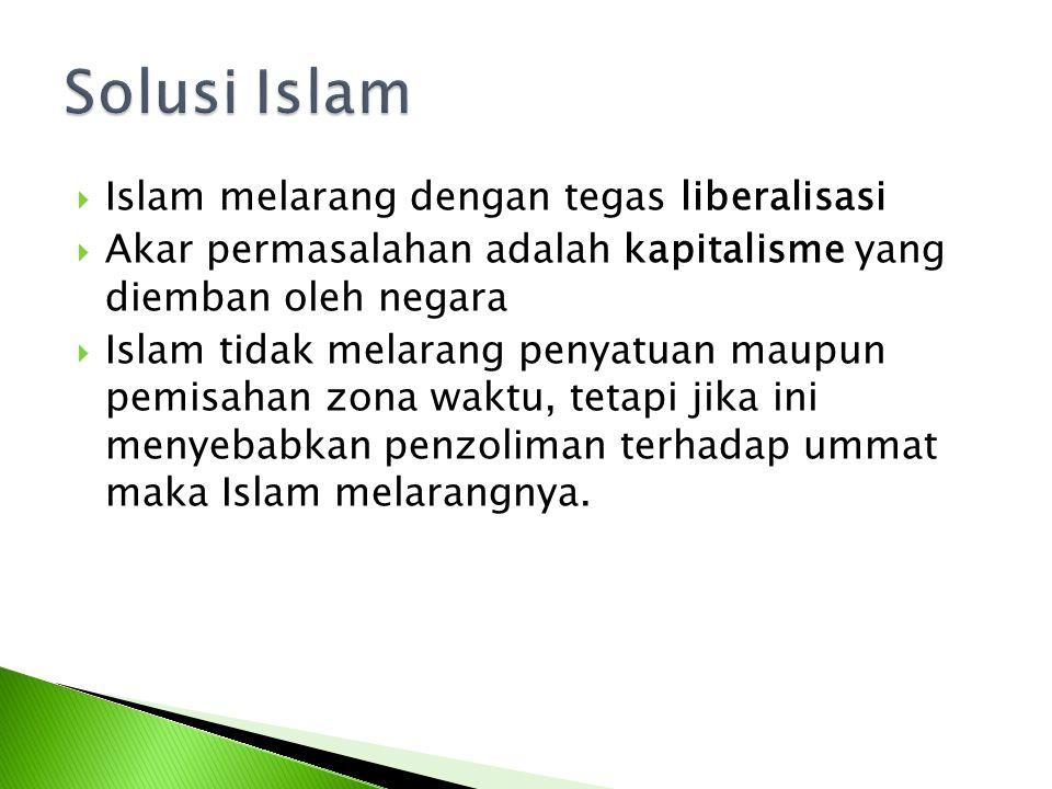  Islam melarang dengan tegas liberalisasi  Akar permasalahan adalah kapitalisme yang diemban oleh negara  Islam tidak melarang penyatuan maupun pemisahan zona waktu, tetapi jika ini menyebabkan penzoliman terhadap ummat maka Islam melarangnya.