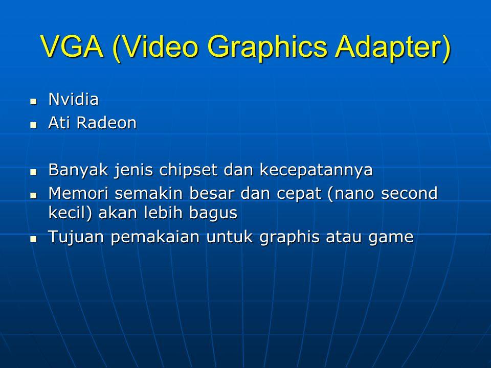 VGA (Video Graphics Adapter)  Nvidia  Ati Radeon  Banyak jenis chipset dan kecepatannya  Memori semakin besar dan cepat (nano second kecil) akan lebih bagus  Tujuan pemakaian untuk graphis atau game