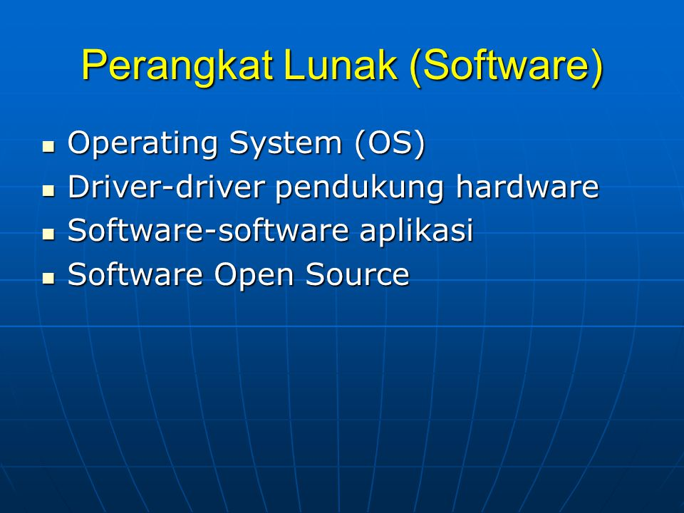 Perangkat Lunak (Software)  Operating System (OS)  Driver-driver pendukung hardware  Software-software aplikasi  Software Open Source