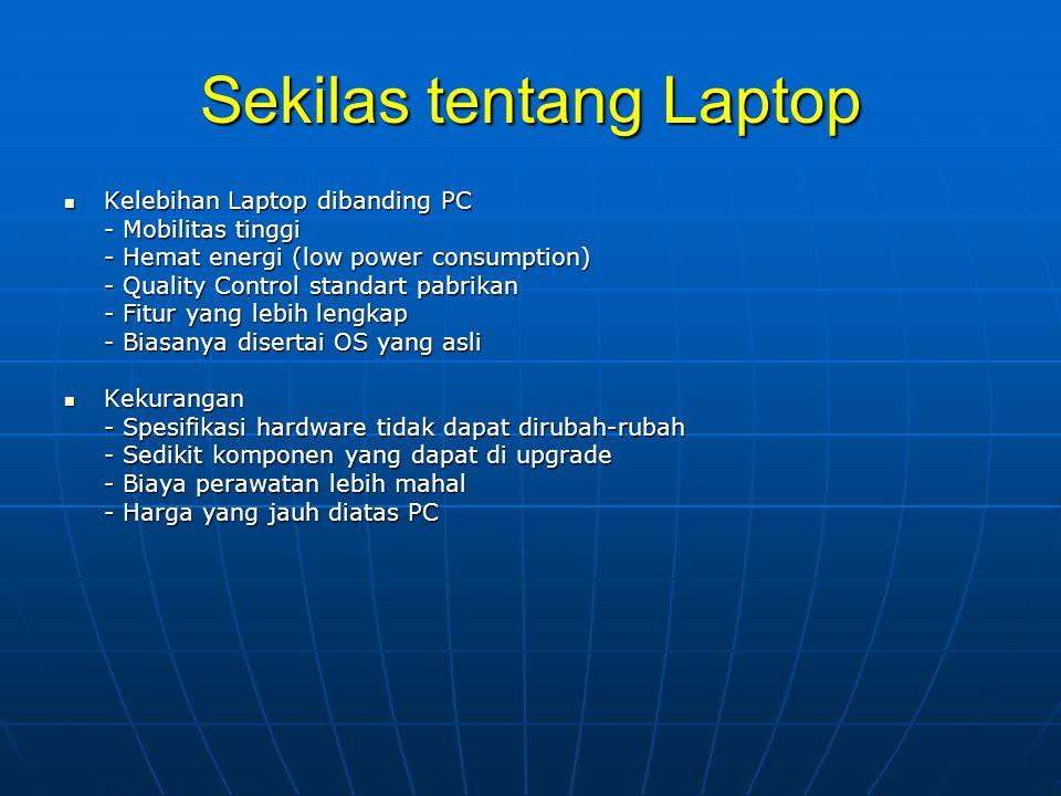 Sekilas tentang Laptop  Kelebihan Laptop dibanding PC - Mobilitas tinggi - Hemat energi (low power consumption) - Quality Control standart pabrikan - Fitur yang lebih lengkap - Biasanya disertai OS yang asli  Kekurangan - Spesifikasi hardware tidak dapat dirubah-rubah - Sedikit komponen yang dapat di upgrade - Biaya perawatan lebih mahal - Harga yang jauh diatas PC