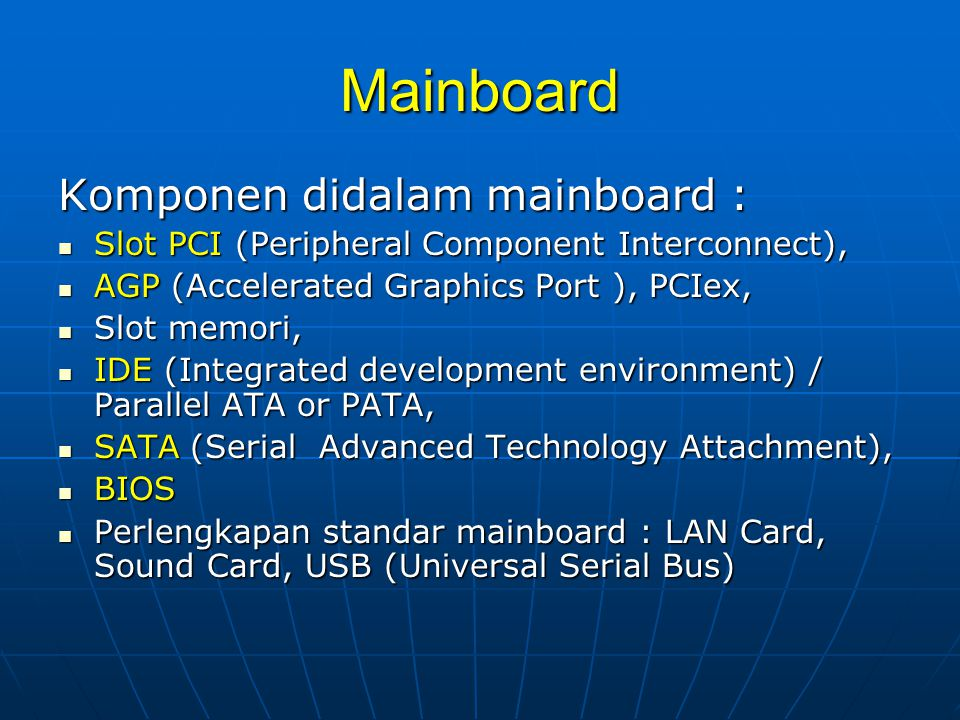 Mainboard Komponen didalam mainboard :  Slot PCI (Peripheral Component Interconnect),  AGP (Accelerated Graphics Port ), PCIex,  Slot memori,  IDE (Integrated development environment) / Parallel ATA or PATA,  SATA (Serial Advanced Technology Attachment),  BIOS  Perlengkapan standar mainboard : LAN Card, Sound Card, USB (Universal Serial Bus)