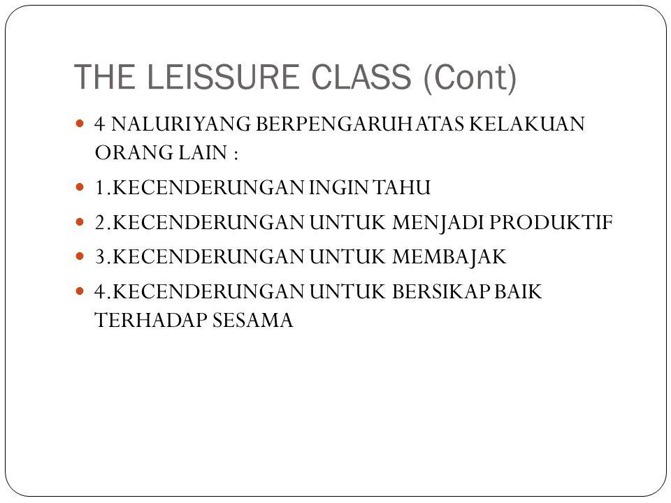 THE LEISSURE CLASS (Cont)  4 NALURI YANG BERPENGARUH ATAS KELAKUAN ORANG LAIN :  1.KECENDERUNGAN INGIN TAHU  2.KECENDERUNGAN UNTUK MENJADI PRODUKTI