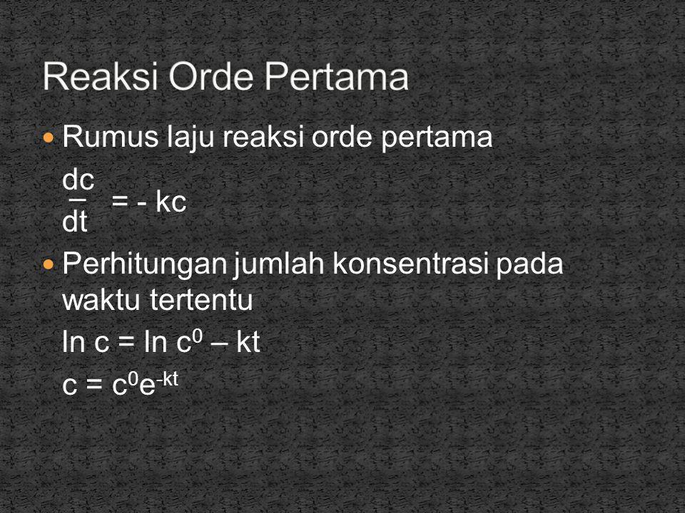  Rumus laju reaksi orde pertama dc = - kc dt  Perhitungan jumlah konsentrasi pada waktu tertentu ln c = ln c 0 – kt c = c 0 e -kt