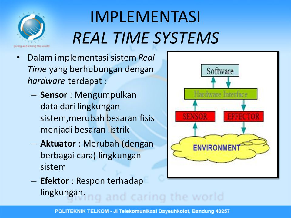 IMPLEMENTASI REAL TIME SYSTEMS • Dalam implementasi sistem Real Time yang berhubungan dengan hardware terdapat : – Sensor : Mengumpulkan data dari lingkungan sistem,merubah besaran fisis menjadi besaran listrik – Aktuator : Merubah (dengan berbagai cara) lingkungan sistem – Efektor : Respon terhadap lingkungan.