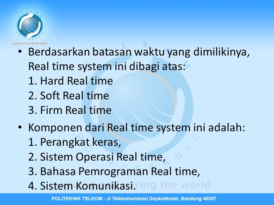 • Berdasarkan batasan waktu yang dimilikinya, Real time system ini dibagi atas: 1.