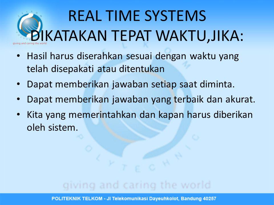 REAL TIME SYSTEMS DIKATAKAN TEPAT WAKTU,JIKA: • Hasil harus diserahkan sesuai dengan waktu yang telah disepakati atau ditentukan • Dapat memberikan jawaban setiap saat diminta.