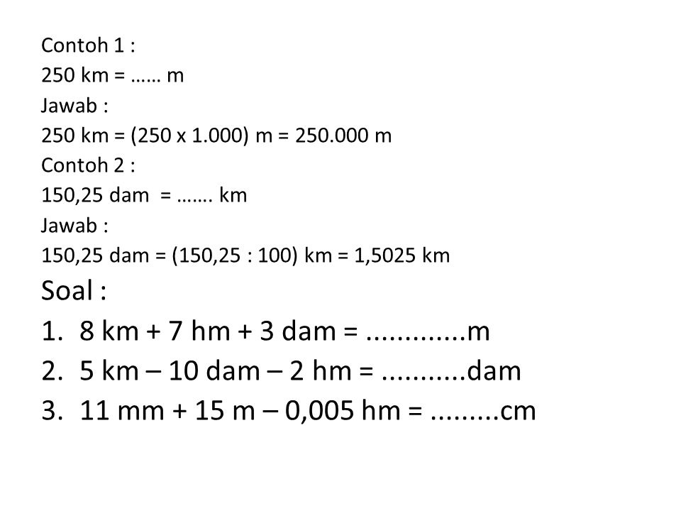 Contoh 1 : 250 km = …… m Jawab : 250 km = (250 x 1.000) m = 250.000 m Contoh 2 : 150,25 dam = ……. km Jawab : 150,25 dam = (150,25 : 100) km = 1,5025 k