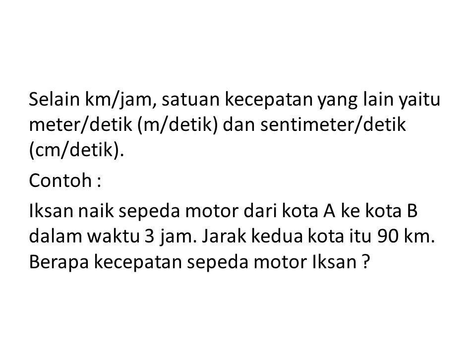 Selain km/jam, satuan kecepatan yang lain yaitu meter/detik (m/detik) dan sentimeter/detik (cm/detik). Contoh : Iksan naik sepeda motor dari kota A ke