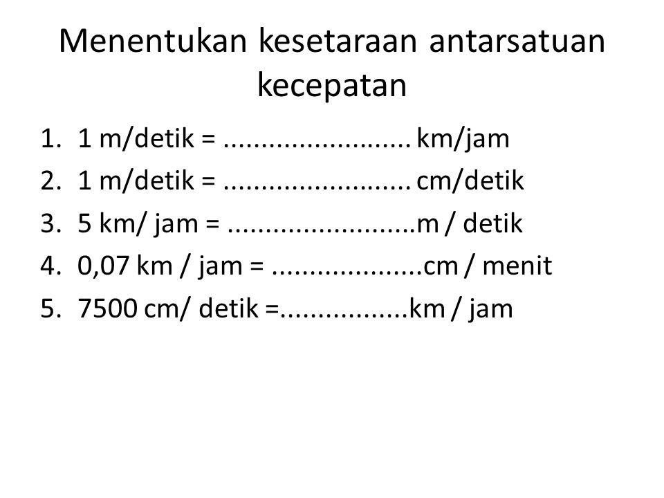 Menentukan kesetaraan antarsatuan kecepatan 1.1 m/detik =......................... km/jam 2.1 m/detik =......................... cm/detik 3.5 km/ jam