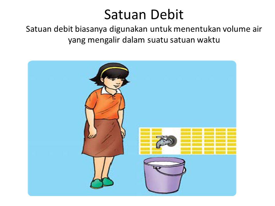Satuan Debit Satuan debit biasanya digunakan untuk menentukan volume air yang mengalir dalam suatu satuan waktu