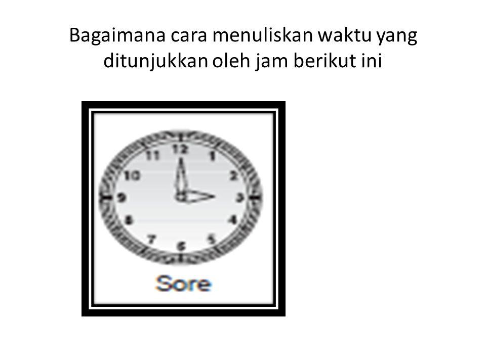 Bagaimana cara menuliskan waktu yang ditunjukkan oleh jam berikut ini