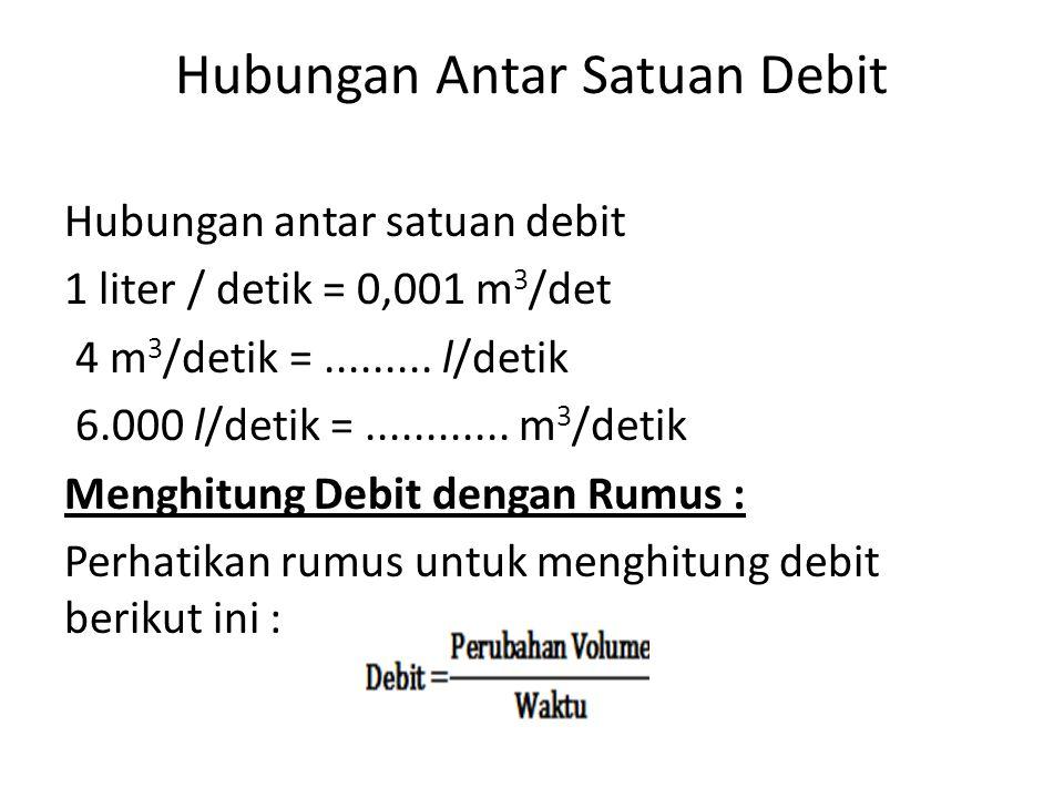 Hubungan Antar Satuan Debit Hubungan antar satuan debit 1 liter / detik = 0,001 m 3 /det 4 m 3 /detik =......... l/detik 6.000 l/detik =............ m