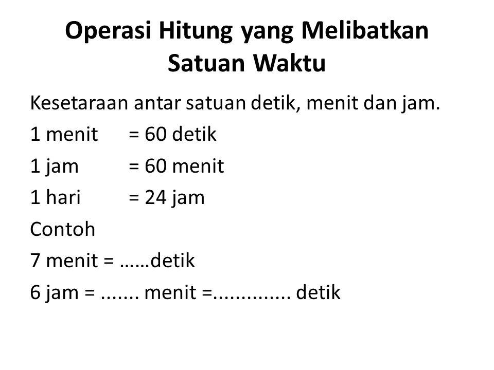 Operasi Hitung yang Melibatkan Satuan Waktu Kesetaraan antar satuan detik, menit dan jam. 1 menit = 60 detik 1 jam = 60 menit 1 hari = 24 jam Contoh 7