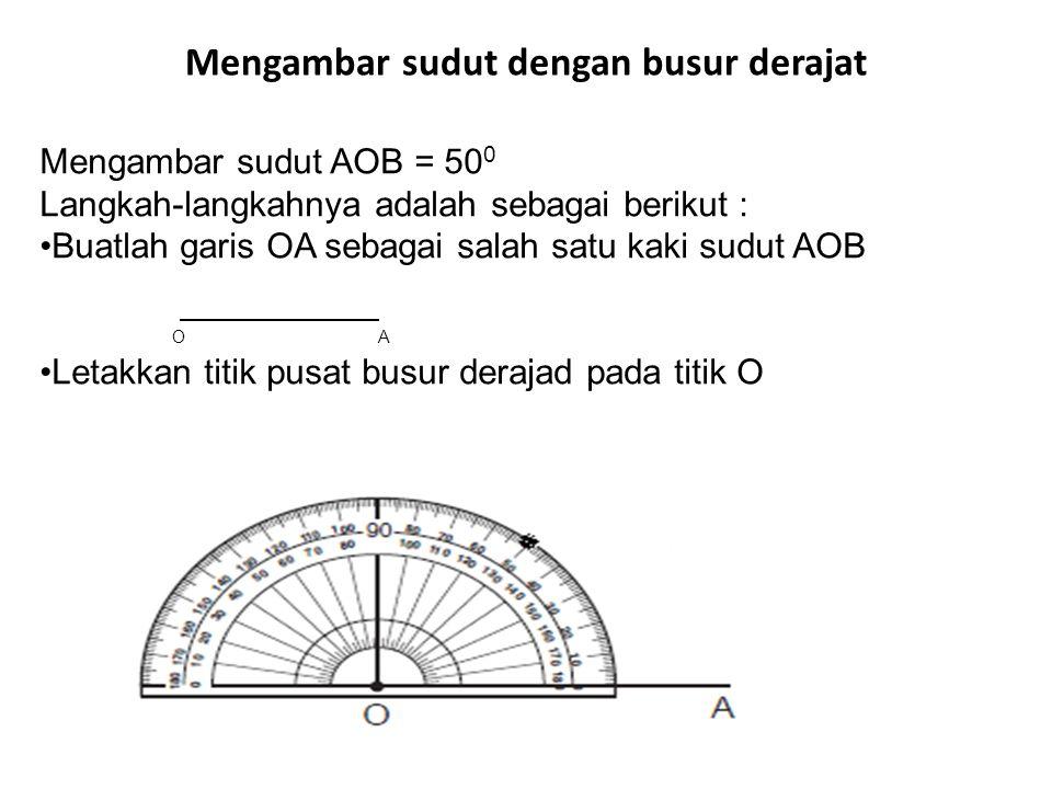 Mengambar sudut dengan busur derajat Mengambar sudut AOB = 50 0 Langkah-langkahnya adalah sebagai berikut : •Buatlah garis OA sebagai salah satu kaki