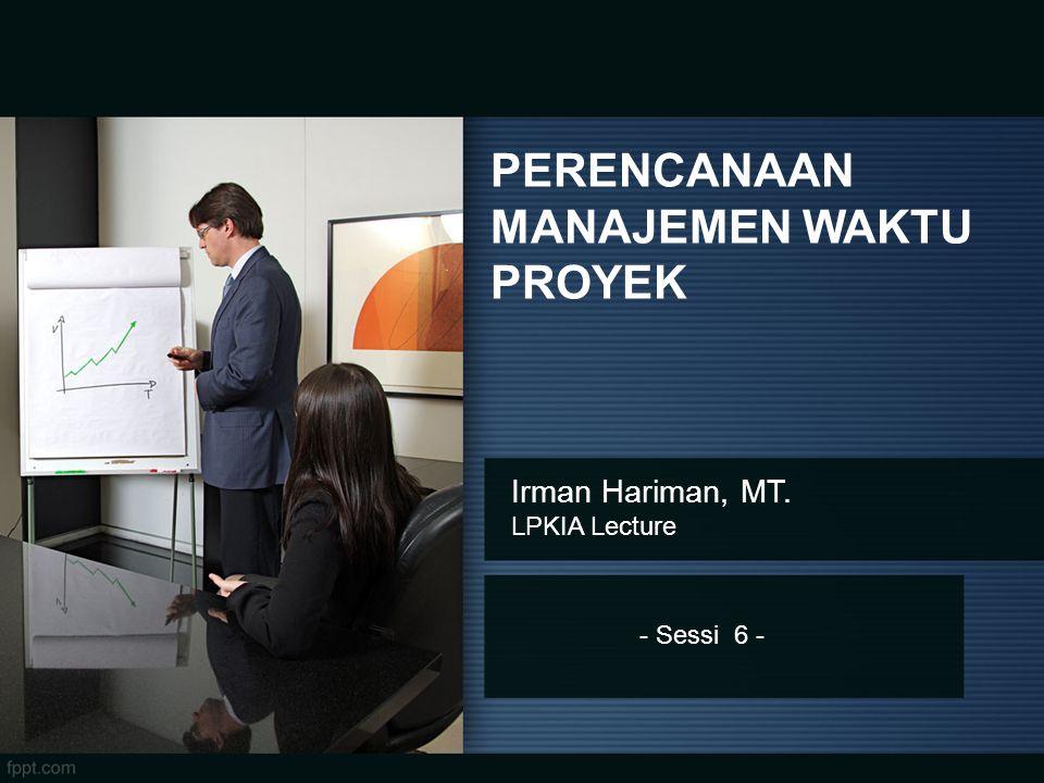 - Sessi 6 - PERENCANAAN MANAJEMEN WAKTU PROYEK Irman Hariman, MT. LPKIA Lecture