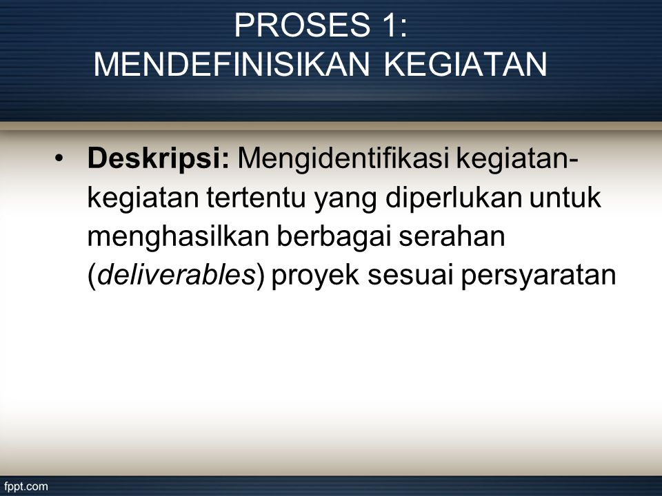 PROSES 1: MENDEFINISIKAN KEGIATAN •Deskripsi: Mengidentifikasi kegiatan- kegiatan tertentu yang diperlukan untuk menghasilkan berbagai serahan (deliverables) proyek sesuai persyaratan