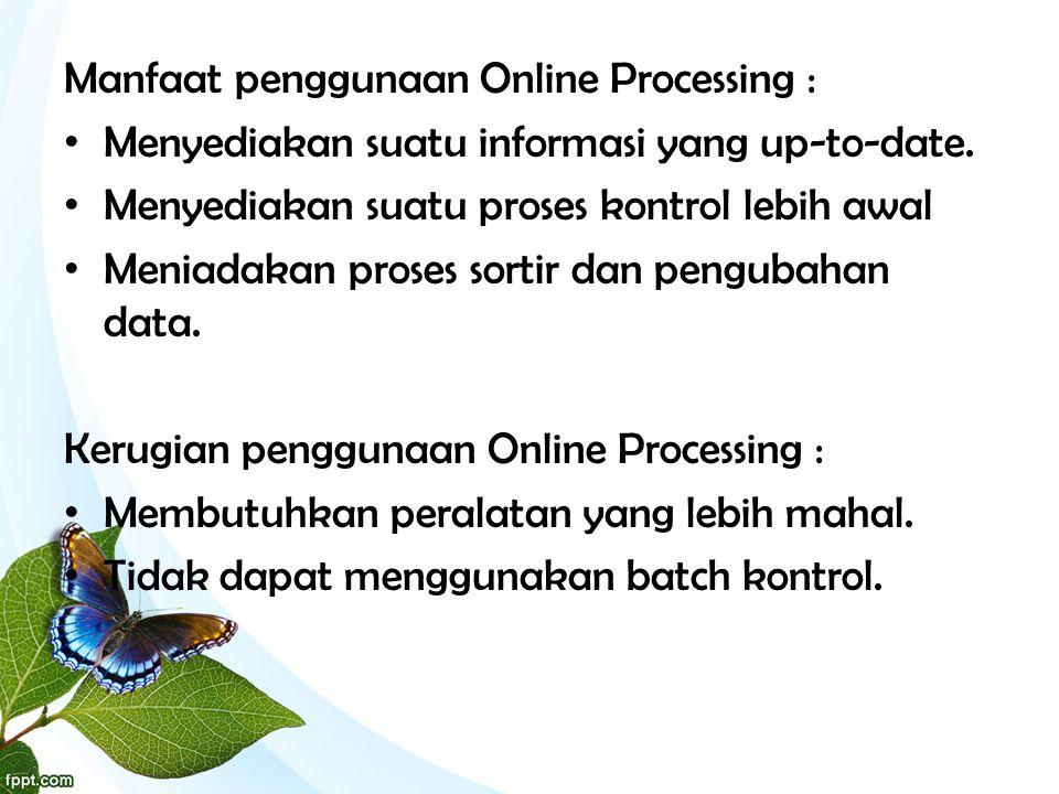 Manfaat penggunaan Online Processing : • Menyediakan suatu informasi yang up-to-date. • Menyediakan suatu proses kontrol lebih awal • Meniadakan prose