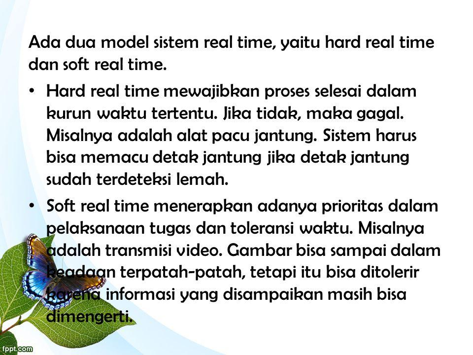Ada dua model sistem real time, yaitu hard real time dan soft real time. • Hard real time mewajibkan proses selesai dalam kurun waktu tertentu. Jika t