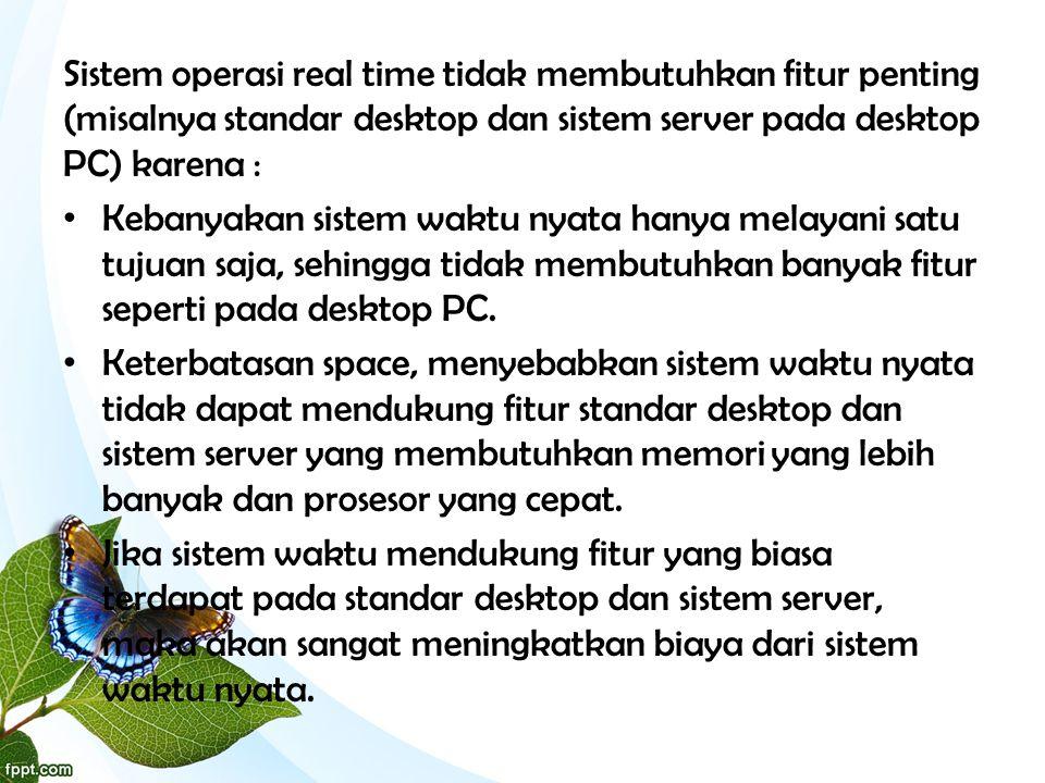 Sistem operasi real time tidak membutuhkan fitur penting (misalnya standar desktop dan sistem server pada desktop PC) karena : • Kebanyakan sistem wak