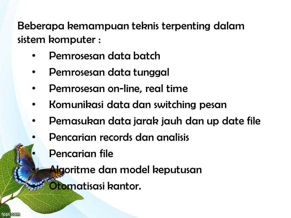 Beberapa kemampuan teknis terpenting dalam sistem komputer : • Pemrosesan data batch • Pemrosesan data tunggal • Pemrosesan on-line, real time • Komun