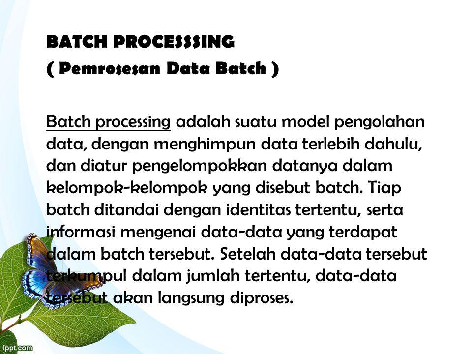 BATCH PROCESSSING ( Pemrosesan Data Batch ) Batch processing adalah suatu model pengolahan data, dengan menghimpun data terlebih dahulu, dan diatur pe