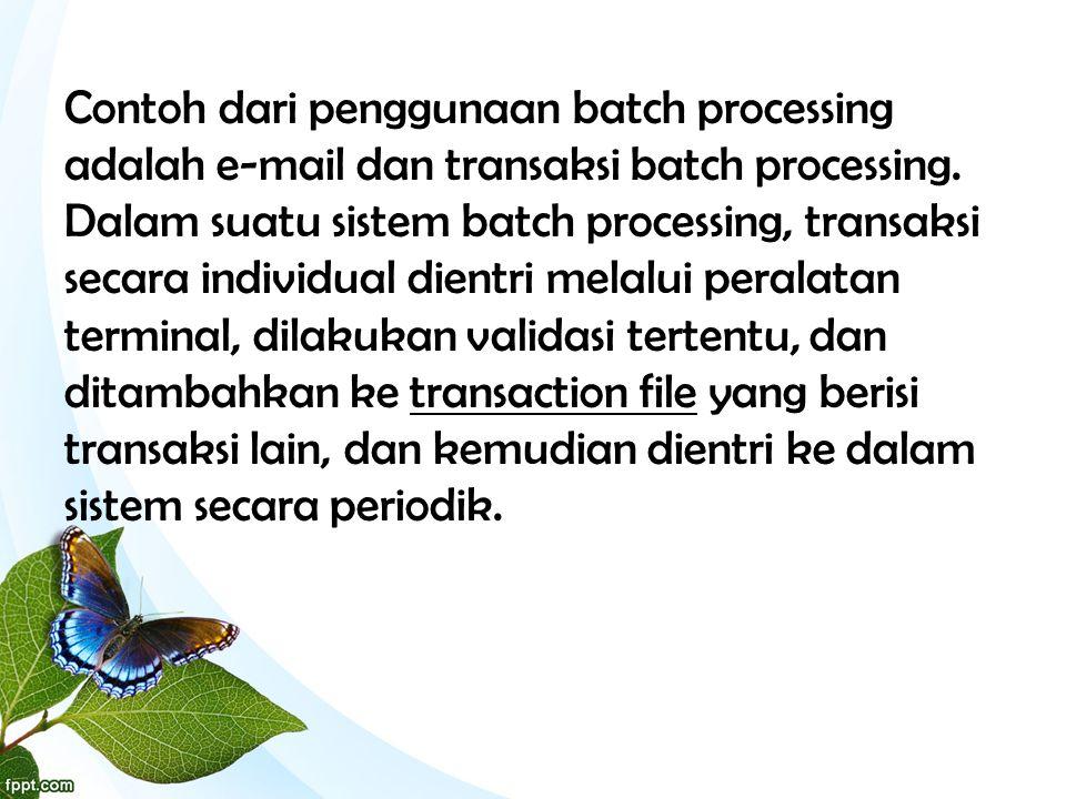 Contoh dari penggunaan batch processing adalah e-mail dan transaksi batch processing. Dalam suatu sistem batch processing, transaksi secara individual