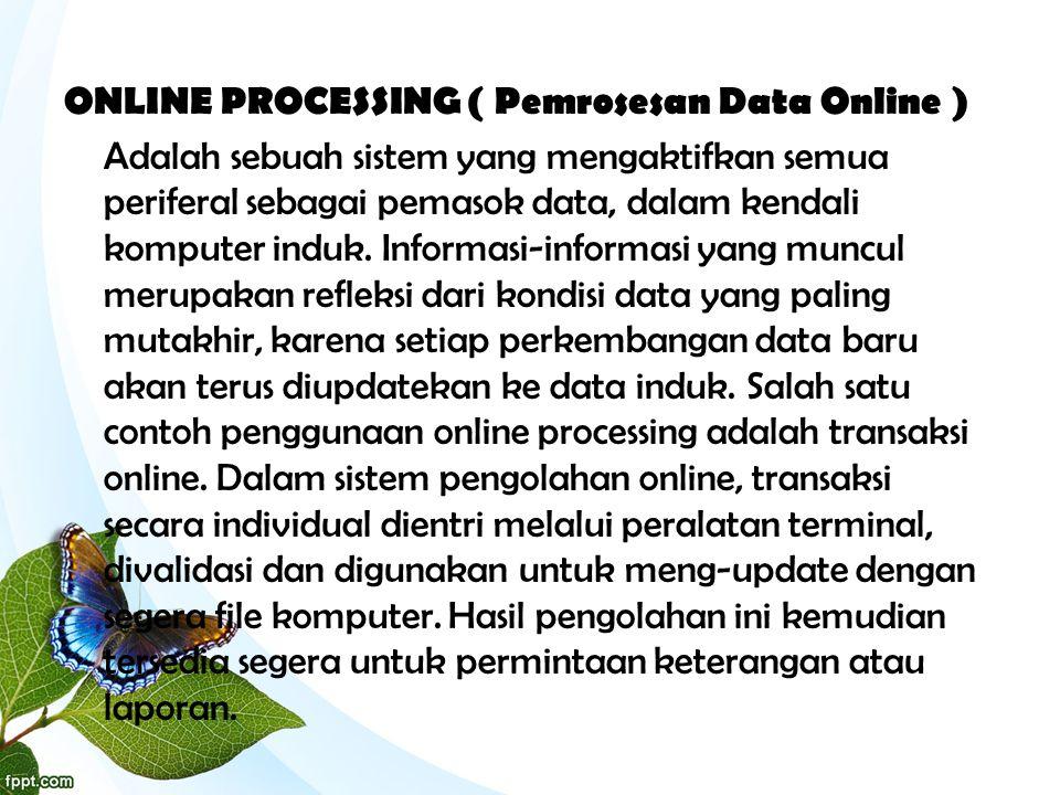 ONLINE PROCESSING ( Pemrosesan Data Online ) Adalah sebuah sistem yang mengaktifkan semua periferal sebagai pemasok data, dalam kendali komputer induk