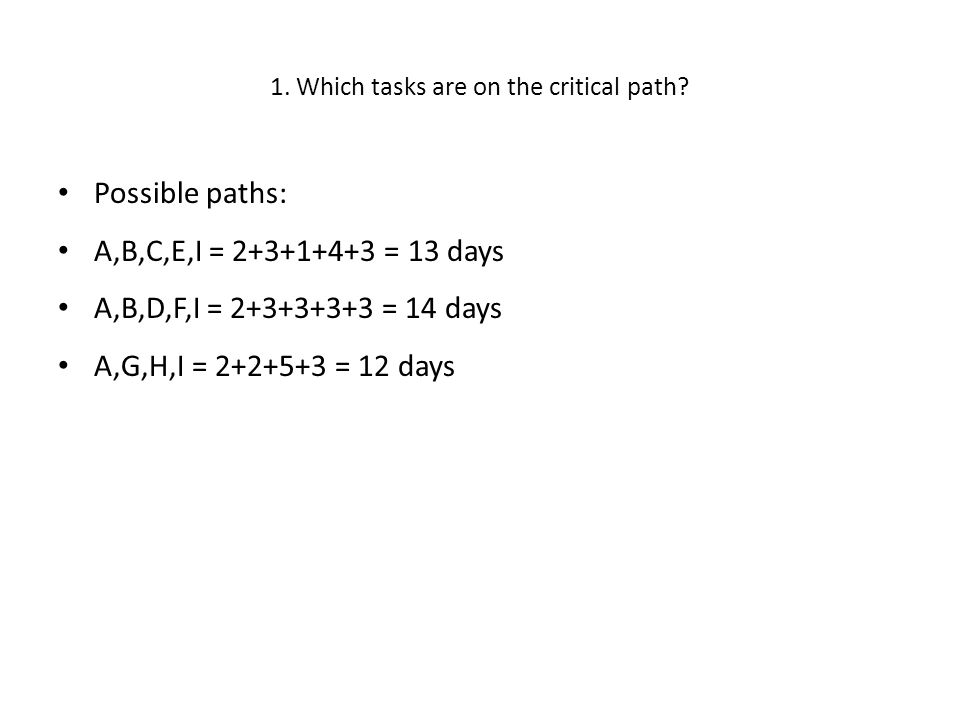 1. Which tasks are on the critical path? • Possible paths: • A,B,C,E,I = 2+3+1+4+3 = 13 days • A,B,D,F,I = 2+3+3+3+3 = 14 days • A,G,H,I = 2+2+5+3 = 1