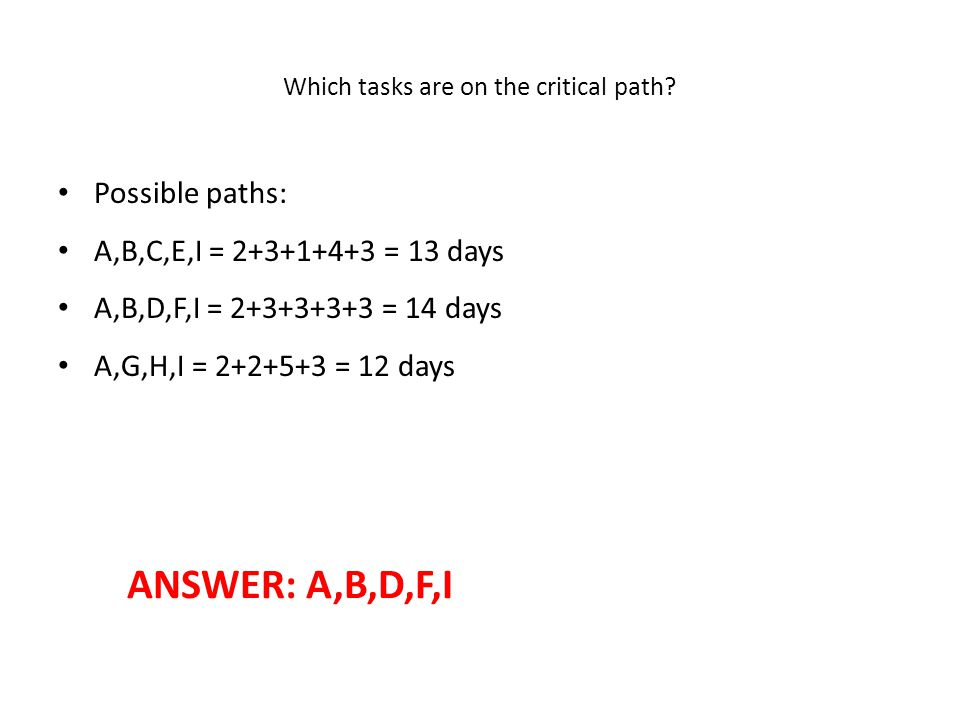 Which tasks are on the critical path? • Possible paths: • A,B,C,E,I = 2+3+1+4+3 = 13 days • A,B,D,F,I = 2+3+3+3+3 = 14 days • A,G,H,I = 2+2+5+3 = 12 d