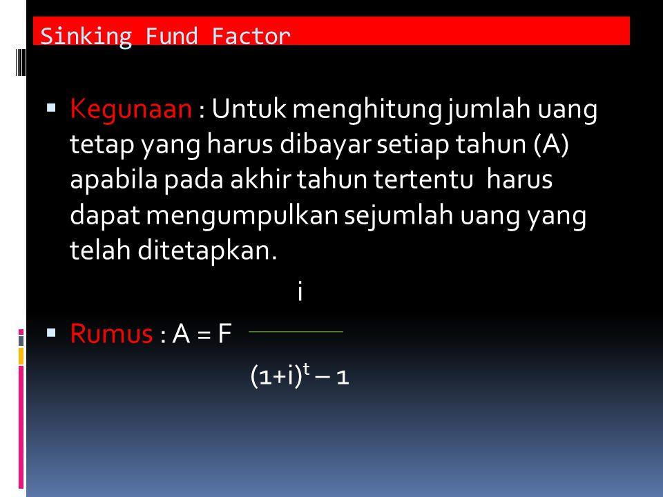 Sinking Fund Factor  Kegunaan : Untuk menghitung jumlah uang tetap yang harus dibayar setiap tahun (A) apabila pada akhir tahun tertentu harus dapat