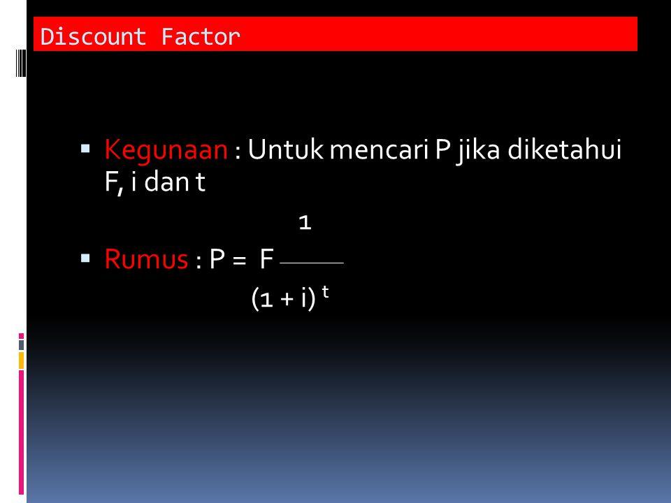 Discount Factor  Kegunaan : Untuk mencari P jika diketahui F, i dan t 1  Rumus : P = F (1 + i) t