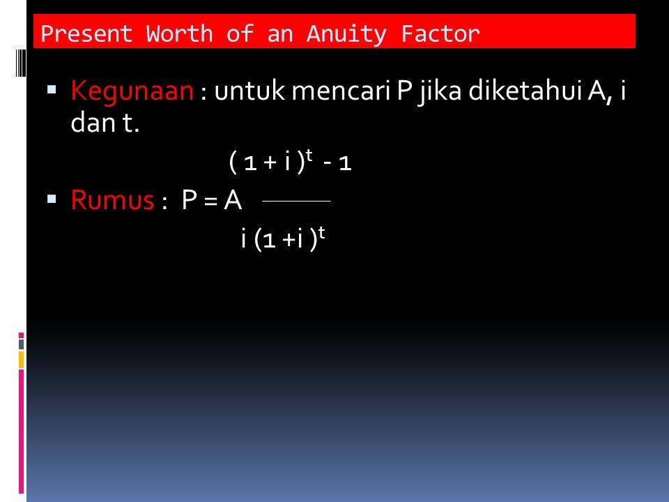 Present Worth of an Anuity Factor  Kegunaan : untuk mencari P jika diketahui A, i dan t. ( 1 + i ) t - 1  Rumus : P = A i (1 +i ) t