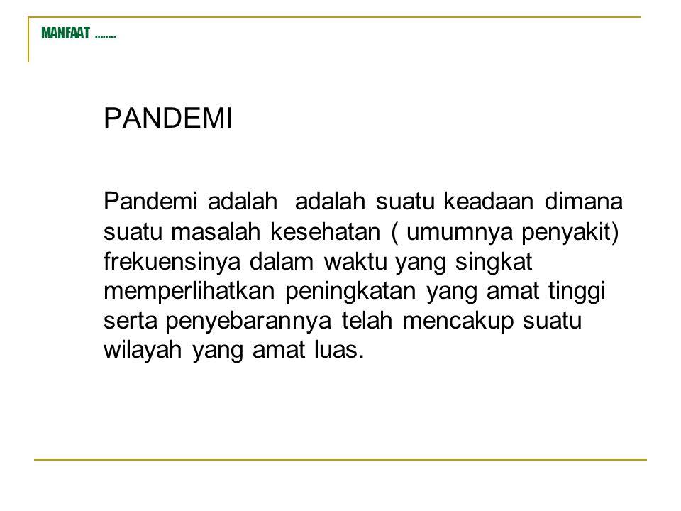 MANFAAT …….. PANDEMI Pandemi adalah adalah suatu keadaan dimana suatu masalah kesehatan ( umumnya penyakit) frekuensinya dalam waktu yang singkat memp