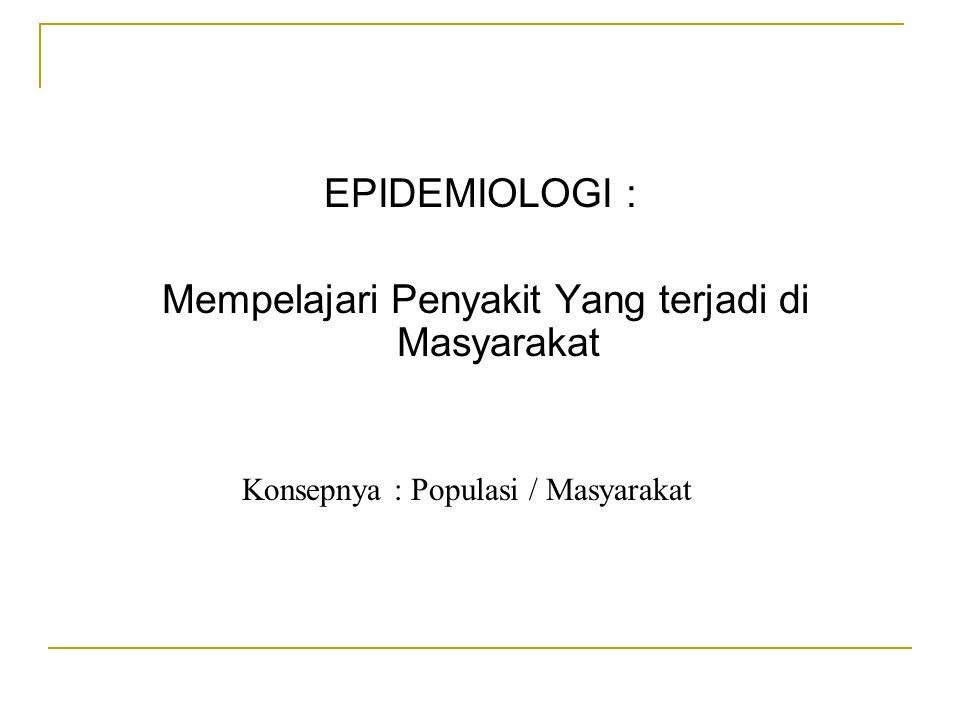EPIDEMIOLOGI : Mempelajari Penyakit Yang terjadi di Masyarakat Konsepnya : Populasi / Masyarakat