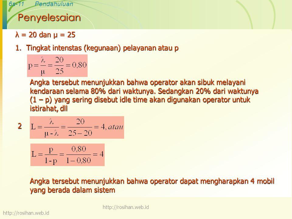 6s-11Pendahuluan http://rosihan.web.id Penyelesaian λ = 20 dan µ = 25 1.Tingkat intenstas (kegunaan) pelayanan atau p Angka tersebut menunjukkan bahwa