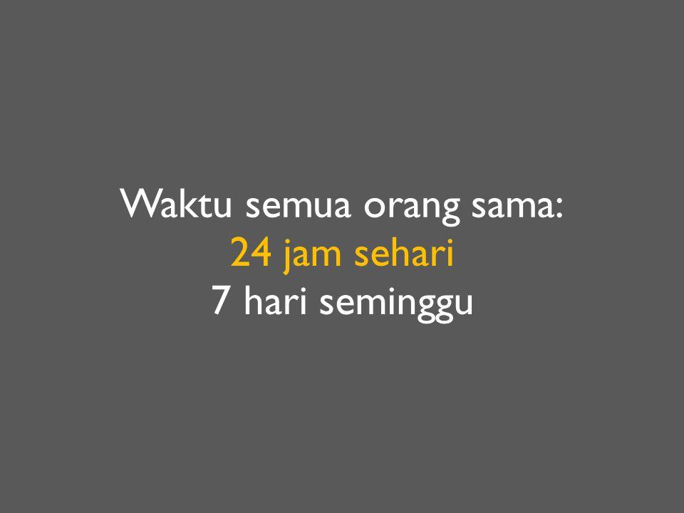 Waktu semua orang sama: 24 jam sehari 7 hari seminggu