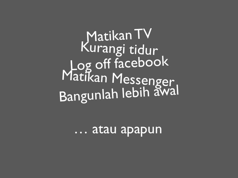 Matikan TV Kurangi tidur Log off facebook Matikan Messenger … atau apapun Bangunlah lebih awal