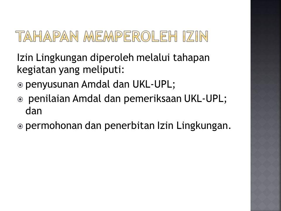 Izin Lingkungan diperoleh melalui tahapan kegiatan yang meliputi:  penyusunan Amdal dan UKL-UPL;  penilaian Amdal dan pemeriksaan UKL-UPL; dan  per