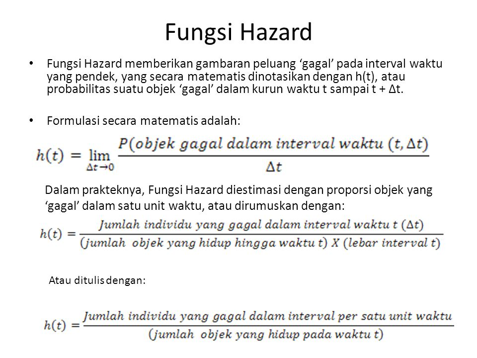 Fungsi Hazard • Fungsi Hazard memberikan gambaran peluang 'gagal' pada interval waktu yang pendek, yang secara matematis dinotasikan dengan h(t), atau probabilitas suatu objek 'gagal' dalam kurun waktu t sampai t + ∆t.