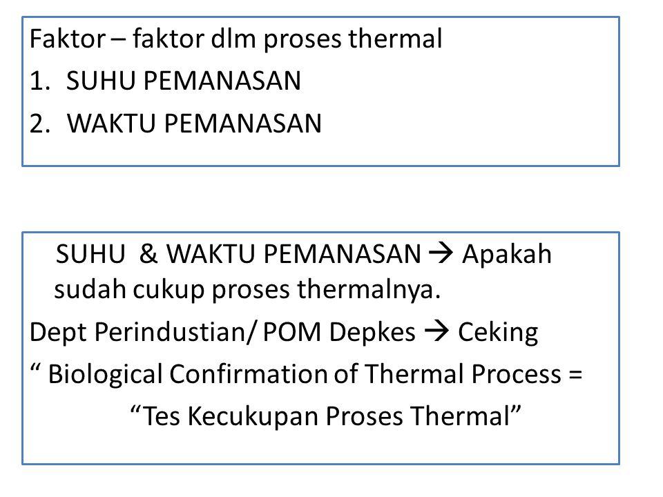 Faktor – faktor dlm proses thermal 1.SUHU PEMANASAN 2.WAKTU PEMANASAN SUHU & WAKTU PEMANASAN  Apakah sudah cukup proses thermalnya. Dept Perindustian