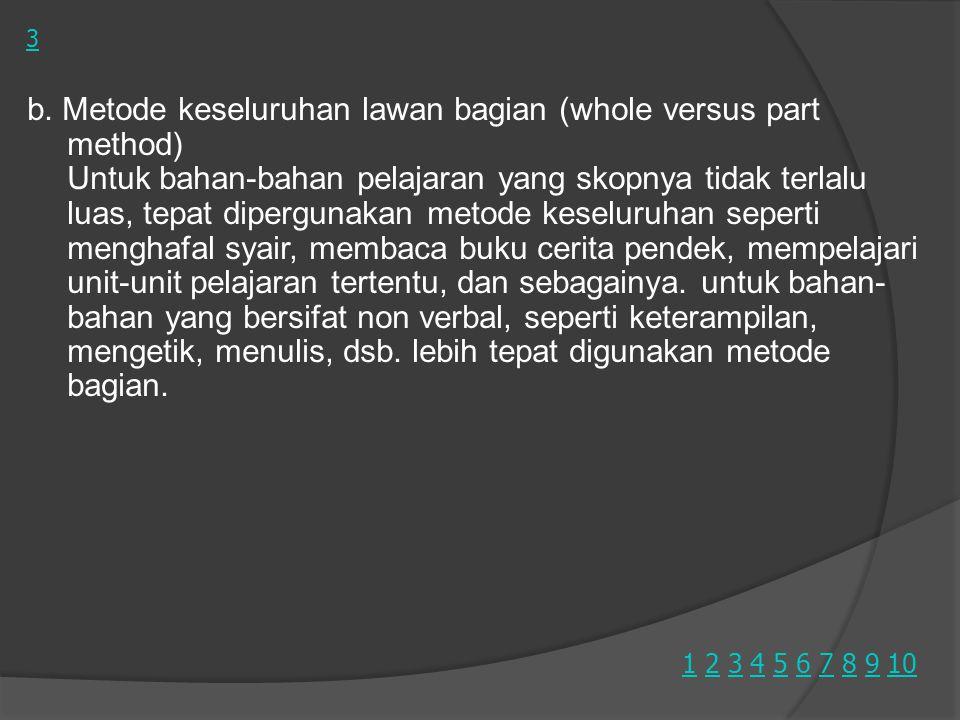 b. Metode keseluruhan lawan bagian (whole versus part method) Untuk bahan-bahan pelajaran yang skopnya tidak terlalu luas, tepat dipergunakan metode k