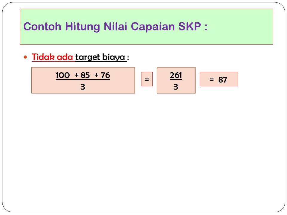 Contoh Hitung Nilai Capaian SKP :  Tidak ada target biaya : 100 + 85 + 76 3 = 87 261 3 =