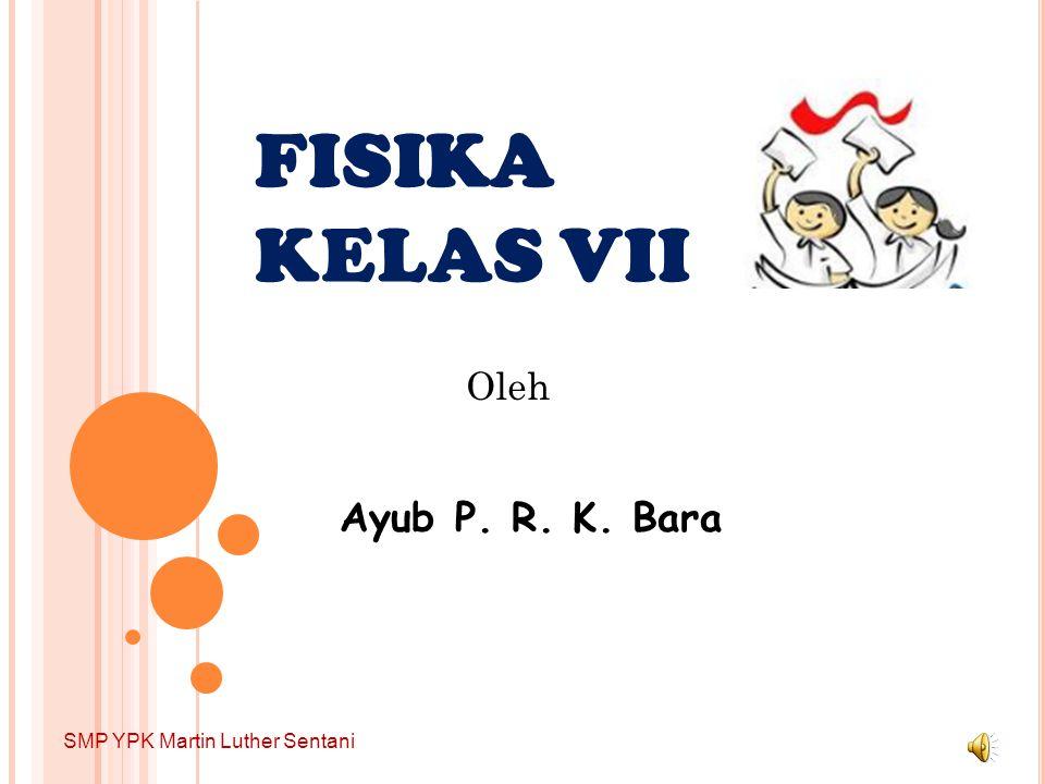 FISIKA KELAS VII Ayub P. R. K. Bara Oleh SMP YPK Martin Luther Sentani