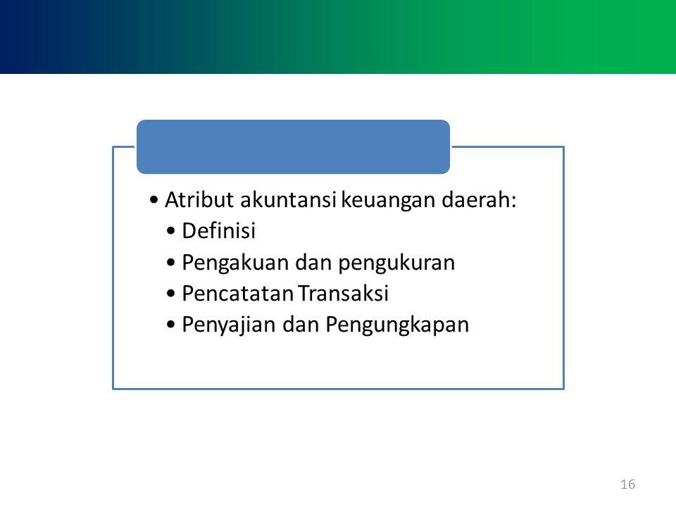 16 •Atribut akuntansi keuangan daerah: •Definisi •Pengakuan dan pengukuran •Pencatatan Transaksi •Penyajian dan Pengungkapan