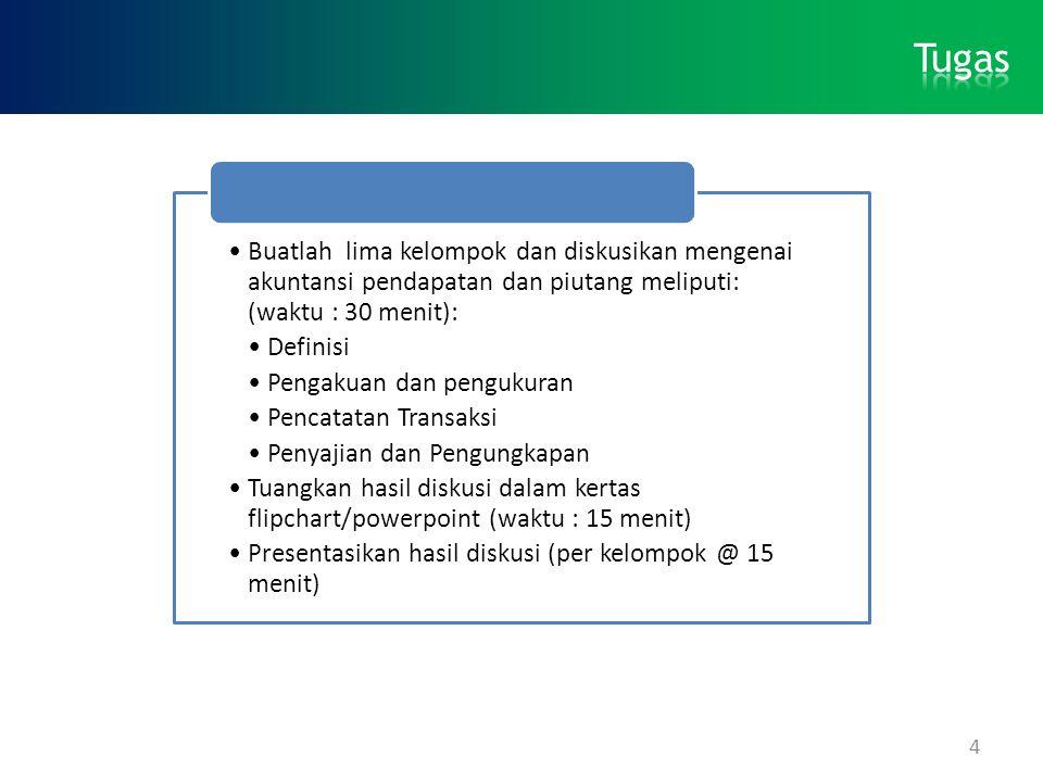 4 •Buatlah lima kelompok dan diskusikan mengenai akuntansi pendapatan dan piutang meliputi: (waktu : 30 menit): •Definisi •Pengakuan dan pengukuran •P