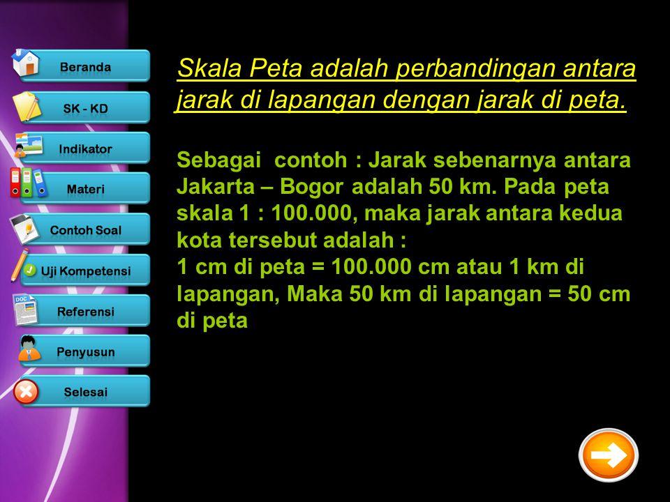 Skala Peta adalah perbandingan antara jarak di lapangan dengan jarak di peta. Sebagai contoh : Jarak sebenarnya antara Jakarta – Bogor adalah 50 km. P