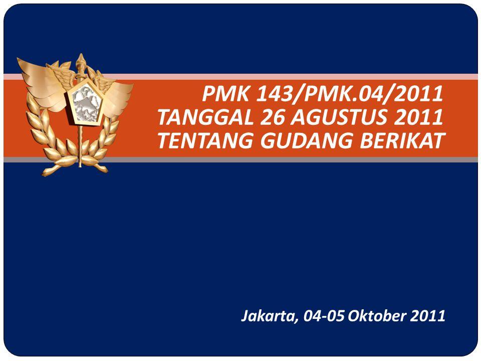 PMK 143/PMK.04/2011 TANGGAL 26 AGUSTUS 2011 TENTANG GUDANG BERIKAT Jakarta, 04-05 Oktober 2011
