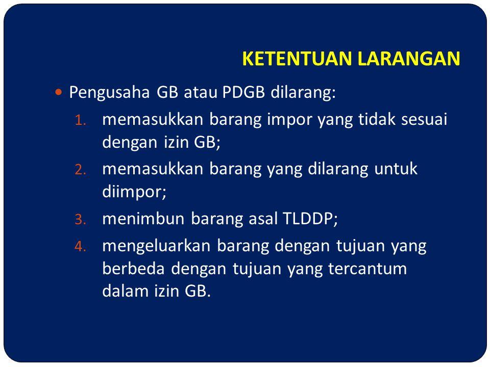 KETENTUAN LARANGAN  Pengusaha GB atau PDGB dilarang: 1. memasukkan barang impor yang tidak sesuai dengan izin GB; 2. memasukkan barang yang dilarang