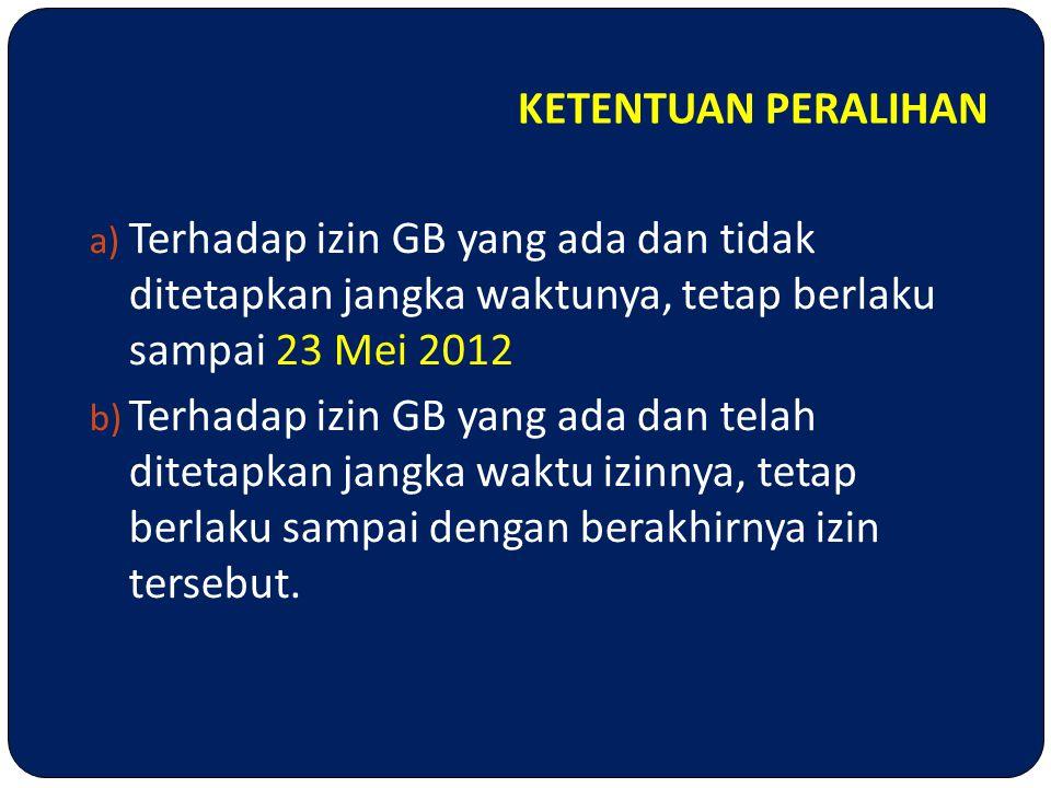 KETENTUAN PERALIHAN a) Terhadap izin GB yang ada dan tidak ditetapkan jangka waktunya, tetap berlaku sampai 23 Mei 2012 b) Terhadap izin GB yang ada d